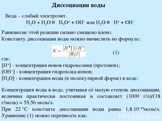Диссоциация воды Вода – слабый электролит. H2O + H2O ↔ H3O+ + OH− или H2O ↔ H+ + OH− Равновесие этой реакции сильно смещено влево. Константу диссоциации воды можно вычислить по формуле: где: [H+] - концентрация ионов гидроксония (протонов); [OH−] - …