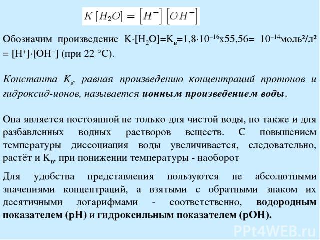 Обозначим произведение K·[H2O]=Kв=1,8·10−16х55,56= 10−14моль²/л² = [H+]·[OH−] (при 22 °C). Константа Kв, равная произведению концентраций протонов и гидроксид-ионов, называется ионным произведением воды. Она является постоянной не только для чистой …