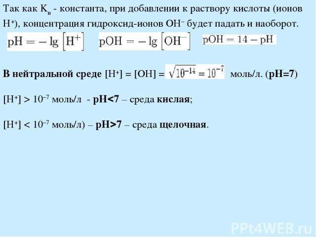 Так как Kв - константа, при добавлении к раствору кислоты (ионов H+), концентрация гидроксид-ионов OH− будет падать и наоборот. В нейтральной среде [H+] = [OH] = моль/л. (pH=7) [H+] > 10−7 моль/л - pH 7 – среда кислая; [H+] < 10−7 моль/л) – pH 7 – с…