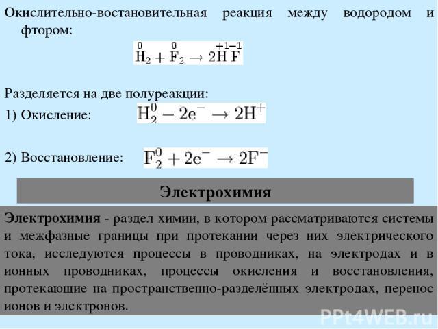 Окислительно-востановительная реакция между водородом и фтором: Разделяется на две полуреакции: Окисление: Восстановление: Электрохимия Электрохимия - раздел химии, в котором рассматриваются системы и межфазные границы при протекании через них элект…