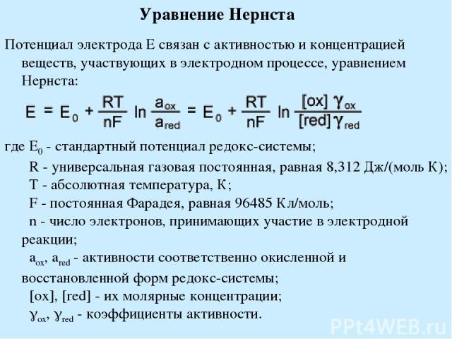 Уравнение Нернста Потенциал электрода E связан с активностью и концентрацией веществ, участвующих в электродном процессе, уравнением Нернста: где E0 - стандартный потенциал редокс-системы; R - универсальная газовая постоянная, равная 8,312 Дж/(мол…