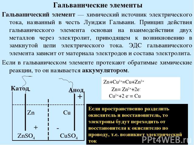 Гальванические элементы Гальванический элемент — химический источник электрического тока, названный в честь Луиджи Гальвани. Принцип действия гальванического элемента основан на взаимодействии двух металлов через электролит, приводящем к возникновен…