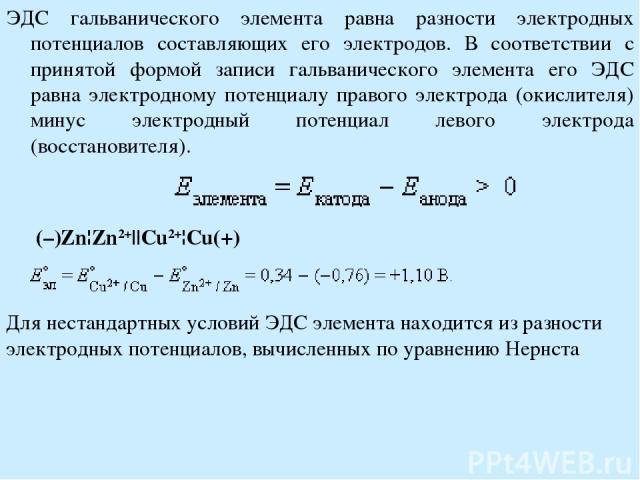 ЭДС гальванического элемента равна разности электродных потенциалов составляющих его электродов. В соответствии с принятой формой записи гальванического элемента его ЭДС равна электродному потенциалу правого электрода (окислителя) минус электродный …