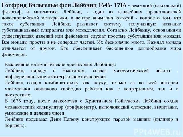 Готфрид Вильгельм фон Лейбниц 1646- 1716 - немецкий (саксонский) философ и математик. Лейбниц - один из важнейших представителей новоевропейской метафизики, в центре внимания которой - вопрос о том, что такое субстанция. Лейбниц развивает систему, п…