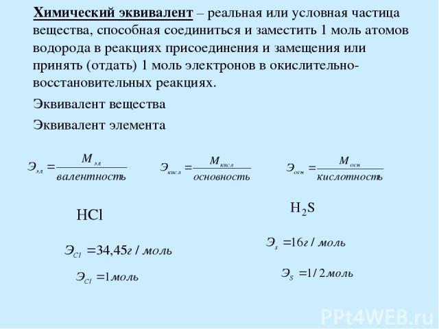 Химический эквивалент – реальная или условная частица вещества, способная соединиться и заместить 1 моль атомов водорода в реакциях присоединения и замещения или принять (отдать) 1 моль электронов в окислительно-восстановительных реакциях. Эквивален…