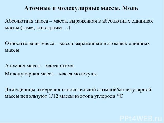 Атомные и молекулярные массы. Моль Абсолютная масса – масса, выраженная в абсолютных единицах массы (гамм, килограмм …) Относительная масса – масса выраженная в атомных единицах массы Атомная масса – масса атома. Молекулярная масса – масса молекулы.…