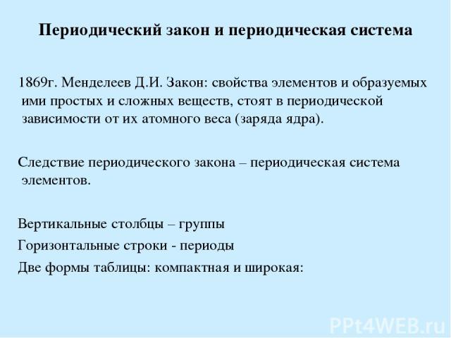 Периодический закон и периодическая система 1869г. Менделеев Д.И. Закон: свойства элементов и образуемых ими простых и сложных веществ, стоят в периодической зависимости от их атомного веса (заряда ядра). Следствие периодического закона – периодичес…