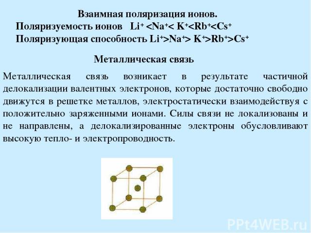 Взаимная поляризация ионов. Поляризуемость ионов Li+ Rb+>Cs+ Металлическая связь Металлическая связь возникает в результате частичной делокализации валентных электронов, которые достаточно свободно движутся в решетке металлов, электростатически взаи…