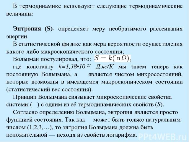 В термодинамике используют следующие термодинамические величины: Энтропия (S)- определяет меру необратимого рассеивания энергии. В статистической физике как мера вероятности осуществления какого-либо макроскопического состояния; Больцман постулирова…