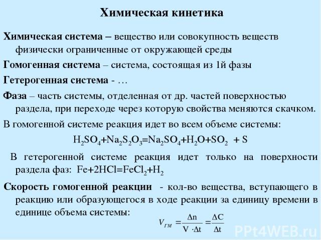 Химическая кинетика Химическая система – вещество или совокупность веществ физически ограниченные от окружающей среды Гомогенная система – система, состоящая из 1й фазы Гетерогенная система - … Фаза – часть системы, отделенная от др. частей поверхно…