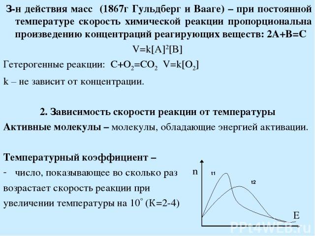 З-н действия масс (1867г Гульдберг и Вааге) – при постоянной температуре скорость химической реакции пропорциональна произведению концентраций реагирующих веществ: 2A+B=C V=k[A]2[B] Гетерогенные реакции: C+O2=CO2 V=k[O2] k – не зависит от концентра…