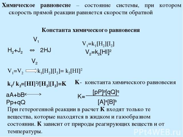 Химическое равновесие – состояние системы, при котором скорость прямой реакции равняется скорости обратной Константа химического равновесия V1 H2+J2 2HJ V2 V1=k1[H2][I2] V2=k2[HI]2 При гетерогенной реакции в расчет К входят только те вещества, котор…