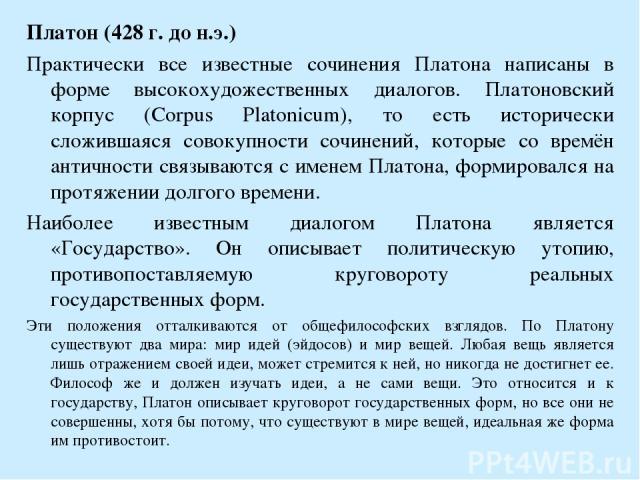 Платон (428 г. до н.э.) Практически все известные сочинения Платона написаны в форме высокохудожественных диалогов. Платоновский корпус (Corpus Platonicum), то есть исторически сложившаяся совокупности сочинений, которые со времён античности связыва…