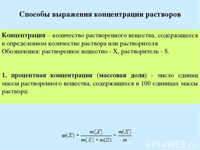 Способы выражения концентрации растворов Концентрация – количество растворенного вещества, содержащееся в определенном количестве раствора или растворителя Обозначения: растворенное вещество - X, растворитель - S. 1. процентная концентрация (массова…