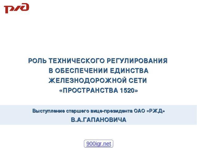Выступление старшего вице-президента ОАО «РЖД» В.А.ГАПАНОВИЧА РОЛЬ ТЕХНИЧЕСКОГО РЕГУЛИРОВАНИЯ В ОБЕСПЕЧЕНИИ ЕДИНСТВА ЖЕЛЕЗНОДОРОЖНОЙ СЕТИ «ПРОСТРАНСТВА 1520» 900igr.net
