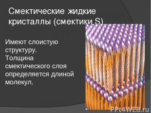 Смектические жидкие кристаллы (смектики S) Имеют слоистую структуру. Толщина сме
