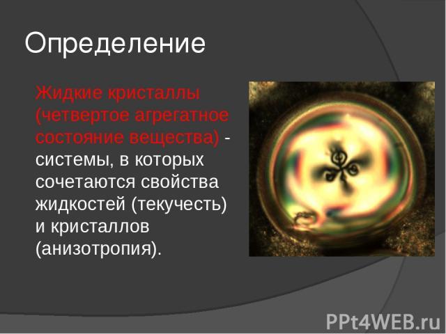 Определение Жидкие кристаллы (четвертое агрегатное состояние вещества) - системы, в которых сочетаются свойства жидкостей (текучесть) и кристаллов (анизотропия).