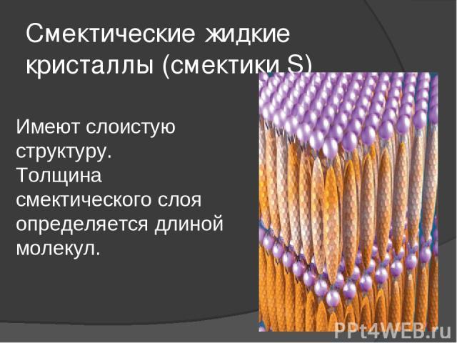 Смектические жидкие кристаллы (смектики S) Имеют слоистую структуру. Толщина смектического слоя определяется длиной молекул.