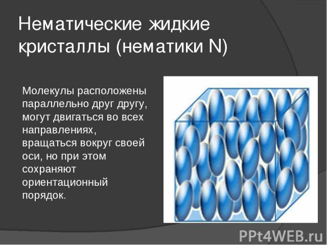 Нематические жидкие кристаллы (нематики N) Молекулы расположены параллельно друг другу, могут двигаться во всех направлениях, вращаться вокруг своей оси, но при этом сохраняют ориентационный порядок.