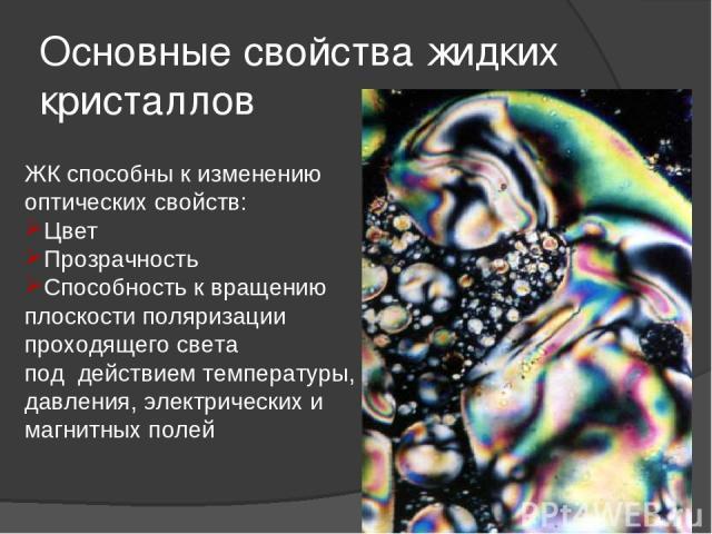 Основные свойства жидких кристаллов ЖК способны к изменению оптических свойств: Цвет Прозрачность Способность к вращению плоскости поляризации проходящего света под действием температуры, давления, электрических и магнитных полей