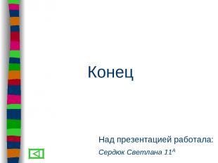 Над презентацией работала: Сердюк Светлана 11А Конец