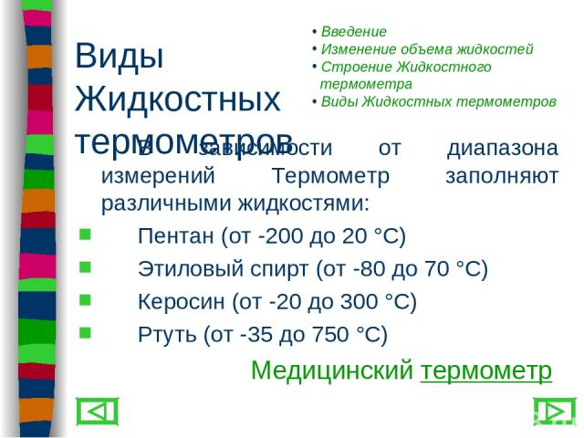 Виды Жидкостных термометров В зависимости от диапазона измерений Термометр заполняют различными жидкостями: Пентан (от -200 до 20 °С) Этиловый спирт (от -80 до 70 °С) Керосин (от -20 до 300 °С) Ртуть (от -35 до 750 °С) Медицинский термометр Введение…