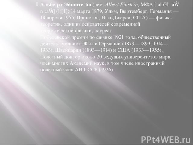 Альбе рт Эйнште йн (нем.Albert Einstein, МФА [ˈalbɐt ˈaɪ nʃtaɪ n] (i)[1]; 14 марта 1879, Ульм, Вюртемберг, Германия— 18 апреля 1955, Принстон, Нью-Джерси, США)— физик-теоретик, один из основателей современной теоретической физики, лауреат Нобелев…