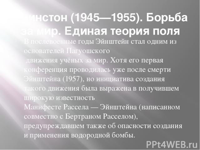 Принстон (1945—1955). Борьба за мир. Единая теория поля В послевоенные годы Эйнштейн стал одним из основателей Пагуошского движения учёных за мир. Хотя его первая конференция проводилась уже после смерти Эйнштейна (1957), но инициатива создания тако…