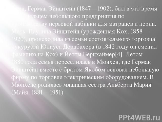 Отец, Герман Эйнштейн (1847—1902), был в это время совладельцем небольшого предприятия по производству перьевой набивки для матрацев и перин. Мать, Паулина Эйнштейн (урождённая Кох, 1858—1920), происходила из семьи состоятельного торговца кукурузой …