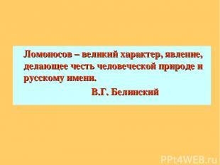 Ломоносов – великий характер, явление, делающее честь человеческой природе и рус