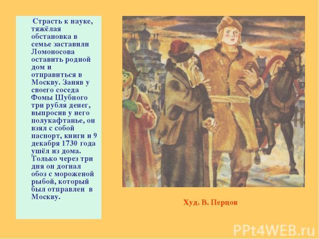 Страсть к науке, тяжёлая обстановка в семье заставили Ломоносова оставить родной дом и отправиться в Москву. Заняв у своего соседа Фомы Шубного три рубля денег, выпросив у него полукафтанье, он взял с собой паспорт, книги и 9 декабря 1730 года ушёл …