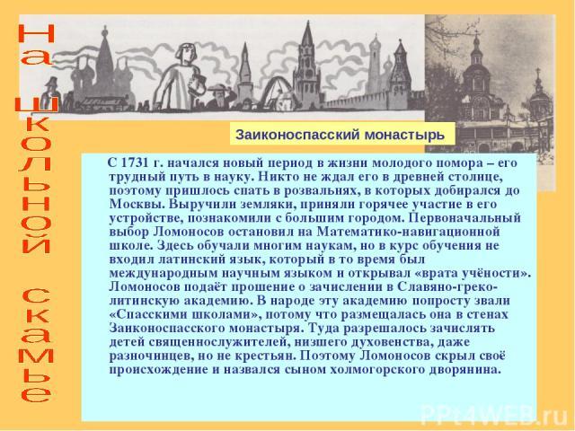 С 1731 г. начался новый период в жизни молодого помора – его трудный путь в науку. Никто не ждал его в древней столице, поэтому пришлось спать в розвальнях, в которых добирался до Москвы. Выручили земляки, приняли горячее участие в его устройстве, п…