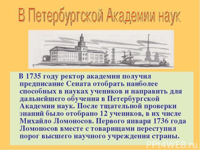 В 1735 году ректор академии получил предписание Сената отобрать наиболее способных в науках учеников и направить для дальнейшего обучения в Петербургской Академии наук. После тщательной проверки знаний было отобрано 12 учеников, в их числе Михайло Л…