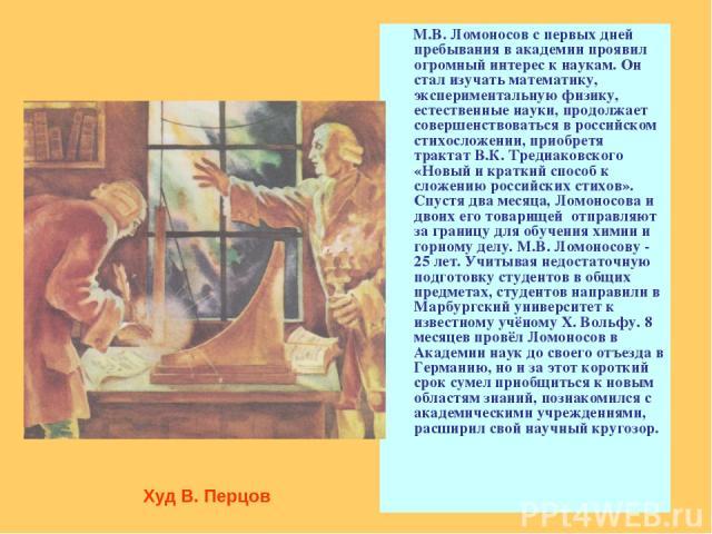 М.В. Ломоносов с первых дней пребывания в академии проявил огромный интерес к наукам. Он стал изучать математику, экспериментальную физику, естественные науки, продолжает совершенствоваться в российском стихосложении, приобретя трактат В.К. Тредиако…