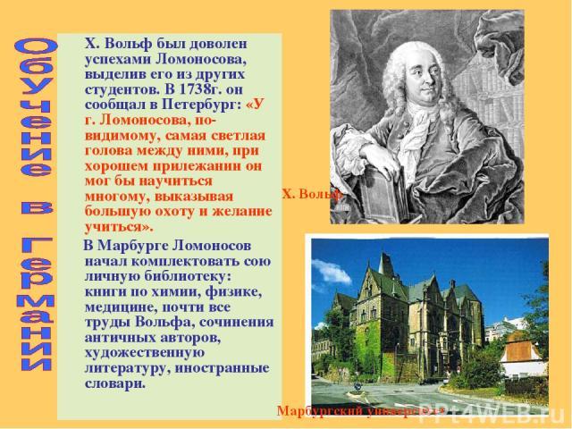Х. Вольф был доволен успехами Ломоносова, выделив его из других студентов. В 1738г. он сообщал в Петербург: «У г. Ломоносова, по-видимому, самая светлая голова между ними, при хорошем прилежании он мог бы научиться многому, выказывая большую охоту и…