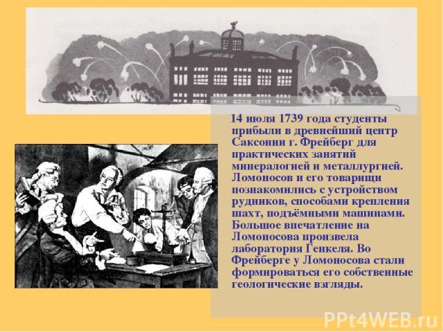 14 июля 1739 года студенты прибыли в древнейший центр Саксонии г. Фрейберг для практических занятий минералогией и металлургией. Ломоносов и его товарищи познакомились с устройством рудников, способами крепления шахт, подъёмными машинами. Большое вп…