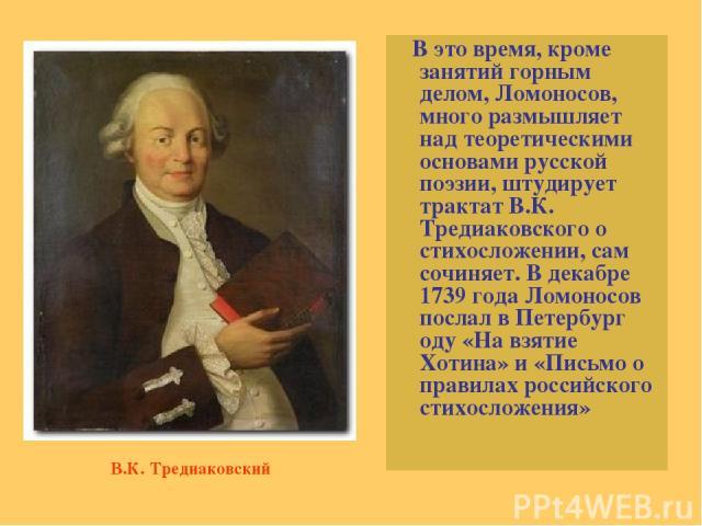 В это время, кроме занятий горным делом, Ломоносов, много размышляет над теоретическими основами русской поэзии, штудирует трактат В.К. Тредиаковского о стихосложении, сам сочиняет. В декабре 1739 года Ломоносов послал в Петербург оду «На взятие Хот…