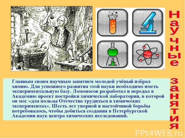 Главным своим научным занятием молодой учёный избрал химию. Для успешного развития этой науки необходимо иметь экспериментальную базу. Ломоносов разработал и передал в Академию проект постройки химической лаборатории, в которой он мог «для пользы От…