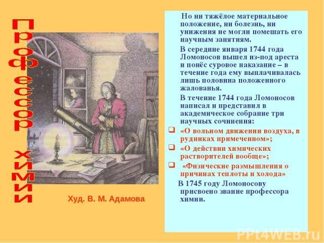 Но ни тяжёлое материальное положение, ни болезнь, ни унижения не могли помешать его научным занятиям. В середине января 1744 года Ломоносов вышел из-под ареста и понёс суровое наказание – в течение года ему выплачивалась лишь половина положенного жа…