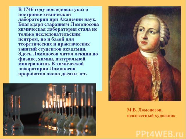 В 1746 году последовал указ о постройке химической лаборатории при Академии наук. Благодаря стараниям Ломоносова химическая лаборатория стала не только исследовательским центром, но и базой для теоретических и практических занятий студентов академии…