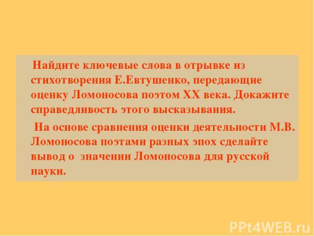 Найдите ключевые слова в отрывке из стихотворения Е.Евтушенко, передающие оценку Ломоносова поэтом XX века. Докажите справедливость этого высказывания. На основе сравнения оценки деятельности М.В. Ломоносова поэтами разных эпох сделайте вывод о знач…