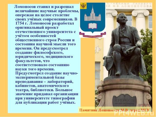 Ломоносов ставил и разрешал величайшие научные проблемы, опережая на целое столетие своих учёных современников. В 1754 г. Ломоносов разработал оригинальный проект отечественного университета с учётом особенностей общественного строя России и состоян…