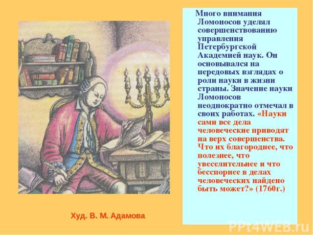 Много внимания Ломоносов уделял совершенствованию управления Петербургской Академией наук. Он основывался на передовых взглядах о роли науки в жизни страны. Значение науки Ломоносов неоднократно отмечал в своих работах. «Науки сами все дела человече…