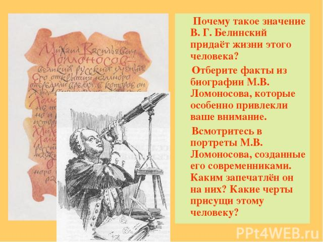 Почему такое значение В. Г. Белинский придаёт жизни этого человека? Отберите факты из биографии М.В. Ломоносова, которые особенно привлекли ваше внимание. Всмотритесь в портреты М.В. Ломоносова, созданные его современниками. Каким запечатлён он на н…