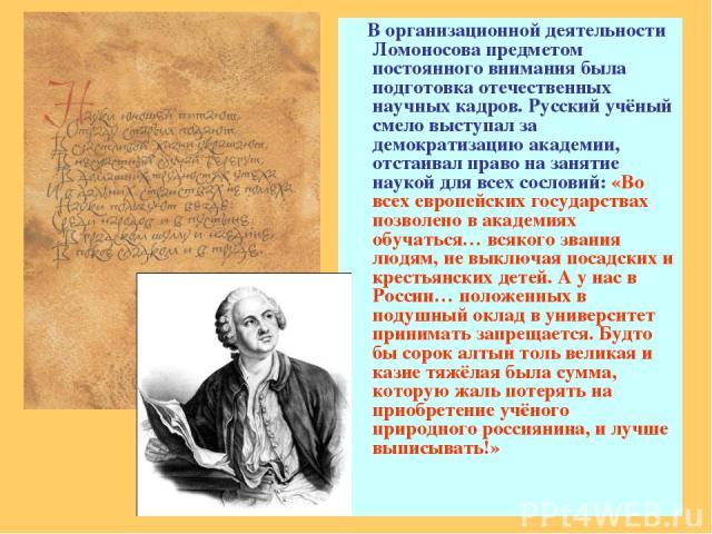 В организационной деятельности Ломоносова предметом постоянного внимания была подготовка отечественных научных кадров. Русский учёный смело выступал за демократизацию академии, отстаивал право на занятие наукой для всех сословий: «Во всех европейски…