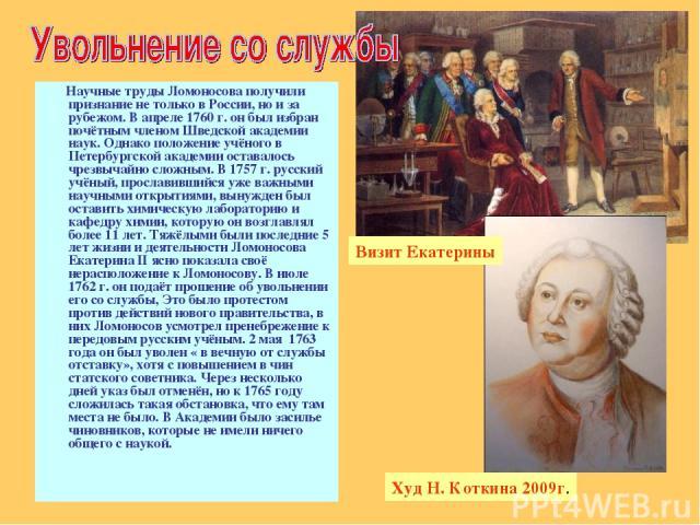 Научные труды Ломоносова получили признание не только в России, но и за рубежом. В апреле 1760 г. он был избран почётным членом Шведской академии наук. Однако положение учёного в Петербургской академии оставалось чрезвычайно сложным. В 1757 г. русск…