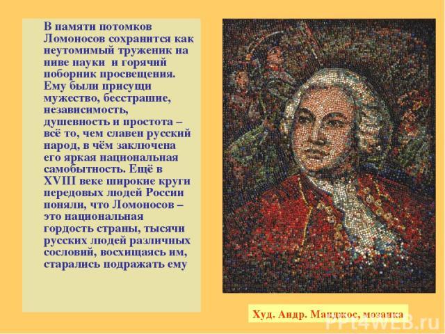 В памяти потомков Ломоносов сохранится как неутомимый труженик на ниве науки и горячий поборник просвещения. Ему были присущи мужество, бесстрашие, независимость, душевность и простота – всё то, чем славен русский народ, в чём заключена его яркая на…