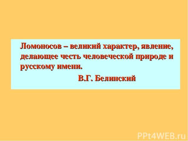 Ломоносов – великий характер, явление, делающее честь человеческой природе и русскому имени. В.Г. Белинский