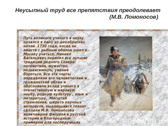 Путь великого ученого в науку начался в одну из декабрьских ночей 1730 года, когда он вместе с рыбным обозом ушел в Москву учиться. Михаил Васильевич перенял все лучшие традиции родного Севера: патриотизм, мужество, независимость, умение бороться. В…