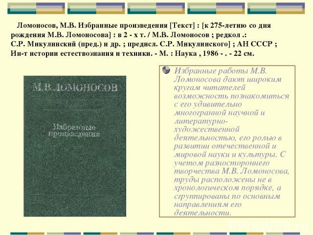 Избранные работы М.В. Ломоносова дают широким кругам читателей возможность познакомиться с его удивительно многогранной научной и литературно-художественной деятельностью, его ролью в развитии отечественной и мировой науки и культуры. С учетом разно…